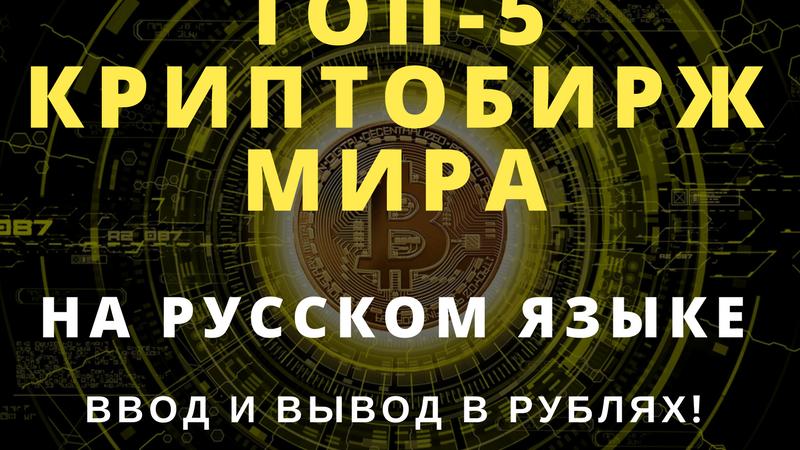 Топ-5 криптовалютных бирж мира на русском языке (ввод и вывод в рублях!)